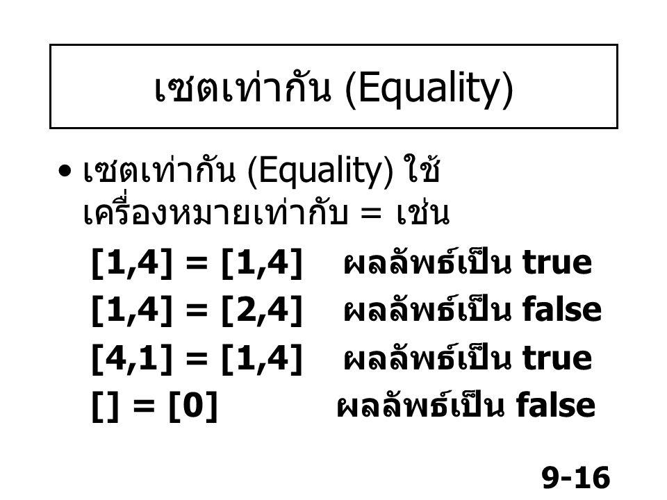 9-16 เซตเท่ากัน (Equality) เซตเท่ากัน (Equality) ใช้ เครื่องหมายเท่ากับ = เช่น [1,4] = [1,4] ผลลัพธ์เป็น true [1,4] = [2,4] ผลลัพธ์เป็น false [4,1] = [1,4] ผลลัพธ์เป็น true [] = [0] ผลลัพธ์เป็น false