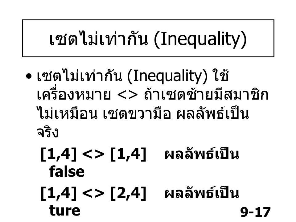 9-17 เซตไม่เท่ากัน (Inequality) เซตไม่เท่ากัน (Inequality) ใช้ เครื่องหมาย <> ถ้าเซตซ้ายมีสมาชิก ไม่เหมือน เซตขวามือ ผลลัพธ์เป็น จริง [1,4] <> [1,4] ผลลัพธ์เป็น false [1,4] <> [2,4] ผลลัพธ์เป็น ture [4,1] <> [1,4] ผลลัพธ์เป็น false [] <> [0] ผลลัพธ์เป็น ture