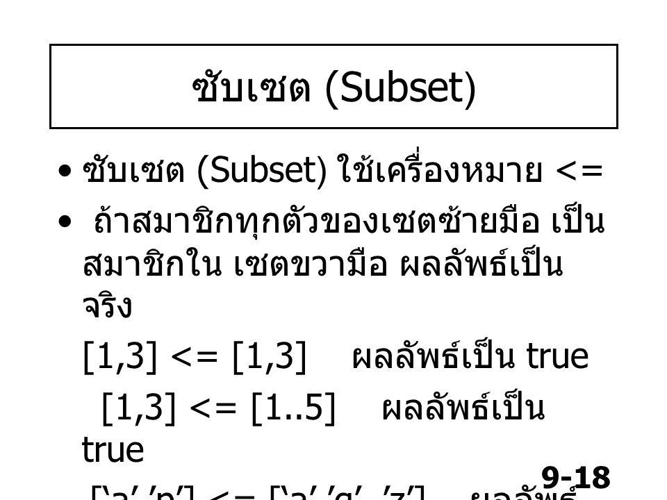 9-18 ซับเซต (Subset) ซับเซต (Subset) ใช้เครื่องหมาย <= ถ้าสมาชิกทุกตัวของเซตซ้ายมือ เป็น สมาชิกใน เซตขวามือ ผลลัพธ์เป็น จริง [1,3] <= [1,3] ผลลัพธ์เป็น true [1,3] <= [1..5] ผลลัพธ์เป็น true ['a','p'] <= ['a','q'..'z'] ผลลัพธ์ เป็น false [1,2,3,4] <= [1,4] ผลลัพธ์เป็น false