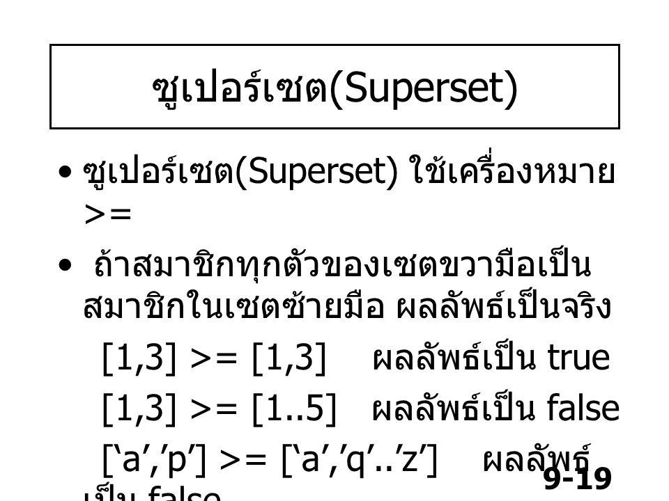 9-19 ซูเปอร์เซต (Superset) ซูเปอร์เซต (Superset) ใช้เครื่องหมาย >= ถ้าสมาชิกทุกตัวของเซตขวามือเป็น สมาชิกในเซตซ้ายมือ ผลลัพธ์เป็นจริง [1,3] >= [1,3] ผ