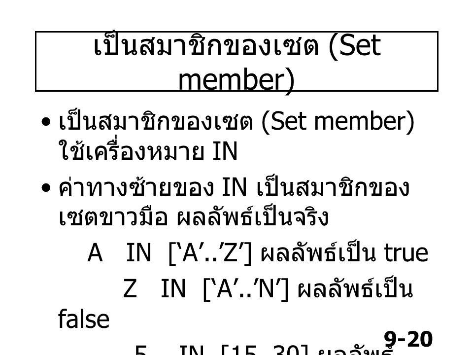 9-20 เป็นสมาชิกของเซต (Set member) เป็นสมาชิกของเซต (Set member) ใช้เครื่องหมาย IN ค่าทางซ้ายของ IN เป็นสมาชิกของ เซตขาวมือ ผลลัพธ์เป็นจริง A IN ['A'.