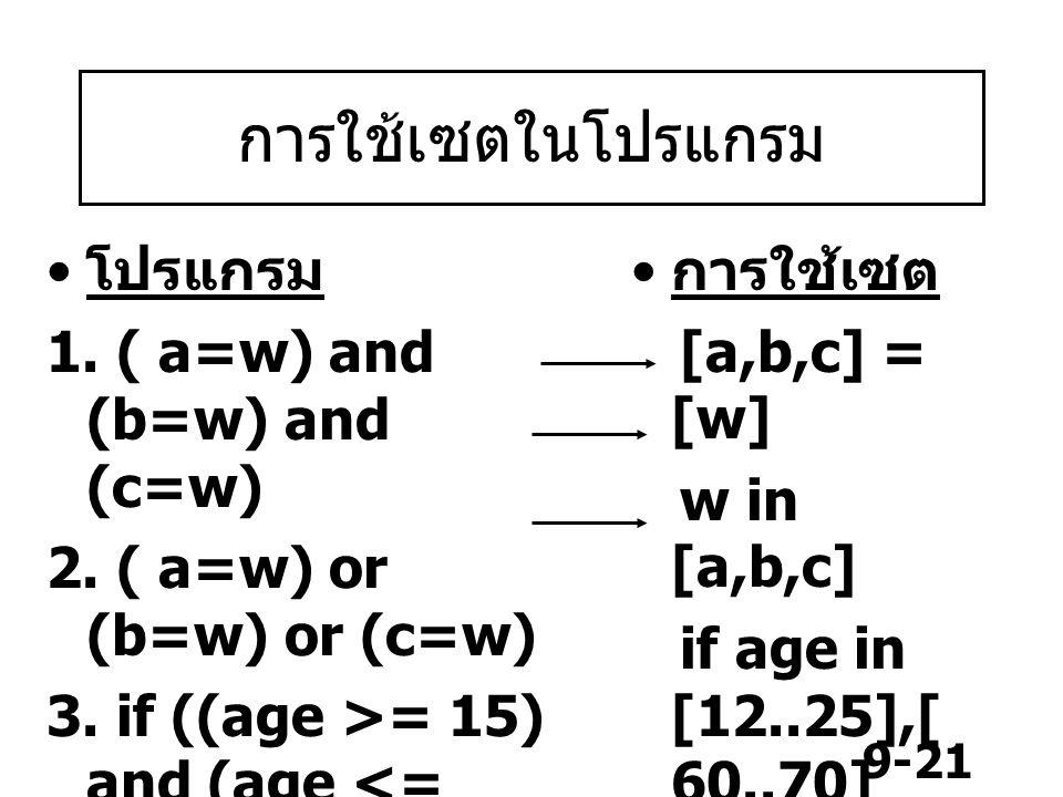 9-21 การใช้เซตในโปรแกรม โปรแกรม 1. ( a=w) and (b=w) and (c=w) 2. ( a=w) or (b=w) or (c=w) 3. if ((age >= 15) and (age =60) and (age <=70)) then…. การใ