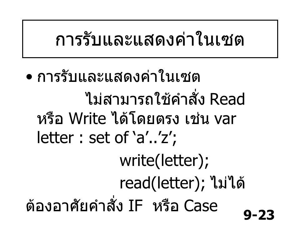 9-23 การรับและแสดงค่าในเซต ไม่สามารถใช้คำสั่ง Read หรือ Write ได้โดยตรง เช่น var letter : set of 'a'..'z'; write(letter); read(letter); ไม่ได้ ต้องอาศัยคำสั่ง IF หรือ Case