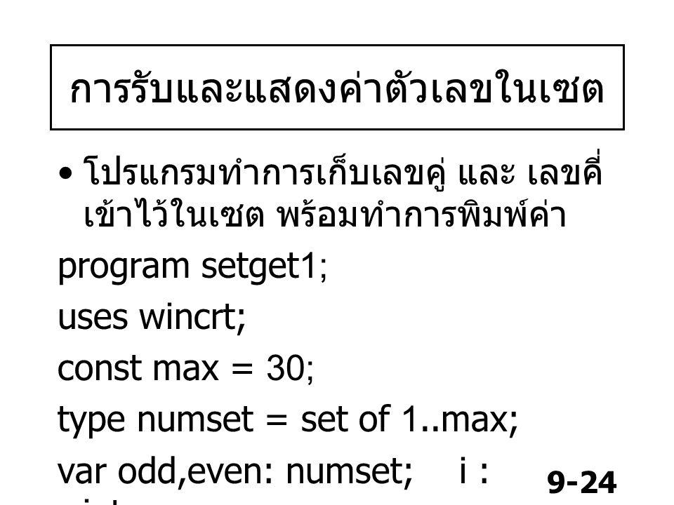 9-24 การรับและแสดงค่าตัวเลขในเซต โปรแกรมทำการเก็บเลขคู่ และ เลขคี่ เข้าไว้ในเซต พร้อมทำการพิมพ์ค่า program setget1; uses wincrt; const max = 30; type numset = set of 1..max; var odd,even: numset; i : integer;