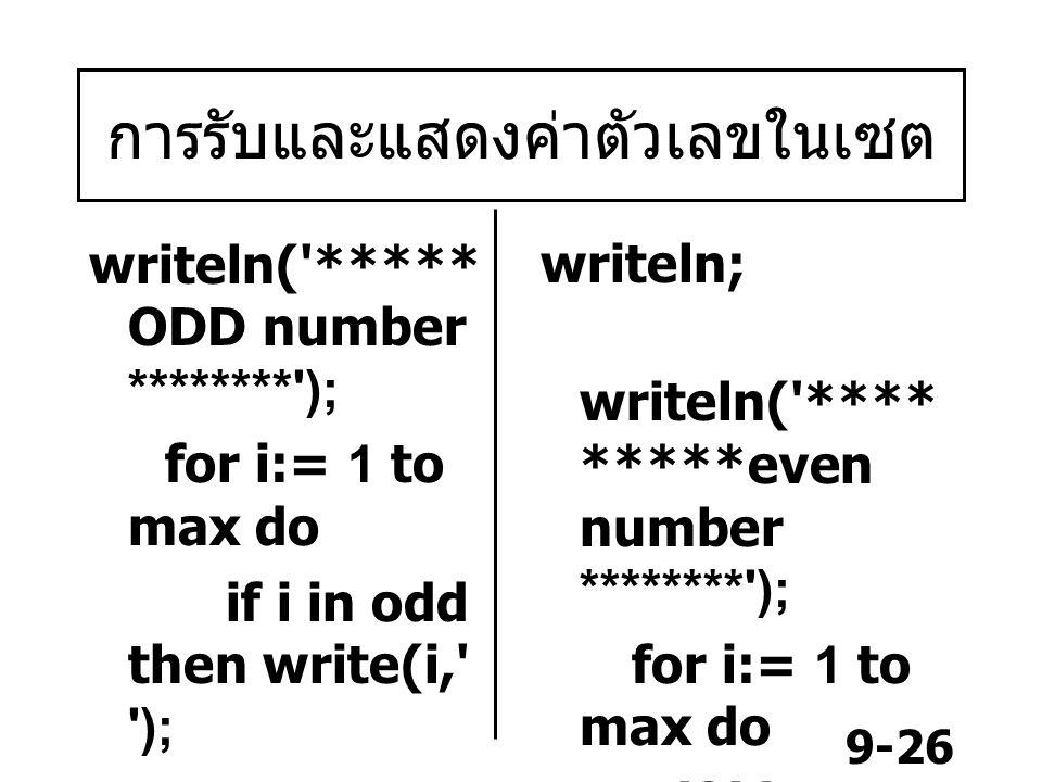 9-26 การรับและแสดงค่าตัวเลขในเซต writeln( ***** ODD number ******** ); for i:= 1 to max do if i in odd then write(i, ); writeln; writeln( **** *****even number ******** ); for i:= 1 to max do if i in even then write(i, ); end.