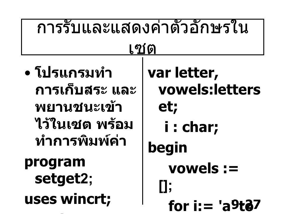9-27 การรับและแสดงค่าตัวอักษรใน เซต โปรแกรมทำ การเก็บสระ และ พยานชนะเข้า ไว้ในเซต พร้อม ทำการพิมพ์ค่า program setget2; uses wincrt; type letterset = set of a .. z ; var letter, vowels:letters et; i : char; begin vowels := []; for i:= a to z do