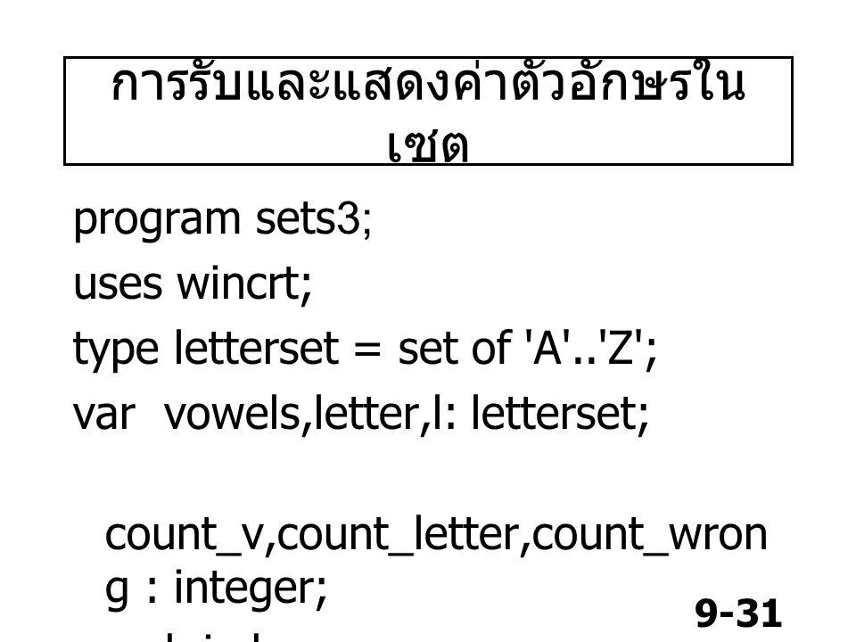 9-31 การรับและแสดงค่าตัวอักษรใน เซต program sets3; uses wincrt; type letterset = set of A .. Z ; var vowels,letter,l: letterset; count_v,count_letter,count_wron g : integer; ch,i:char;