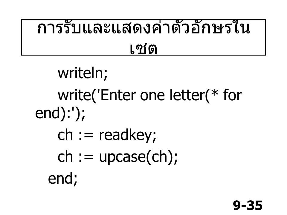 9-35 writeln; write('Enter one letter(* for end):'); ch := readkey; ch := upcase(ch); end; การรับและแสดงค่าตัวอักษรใน เซต