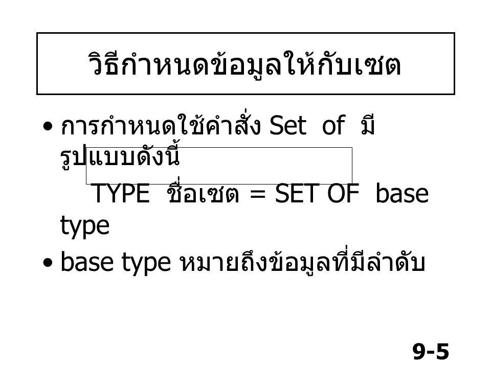 9-6 วิธีกำหนดข้อมูลให้กับเซต Type dayofmonth = set of 1..31; Capletter = set of 'A'..'Z'; primarycolor = set of (red,bule,green ); day=(mon,tue,wed,t hu,fri,sat,sun); week = set of day; ความหมาย 1 เดือนมีวัน 1 ถึง 30 วัน เซตตัวอักษรมี A ถึง Z เซตแม่สีมี สีแดง เขียว น้ำเงิน กำหนดเซตค่าจาก Enumerate