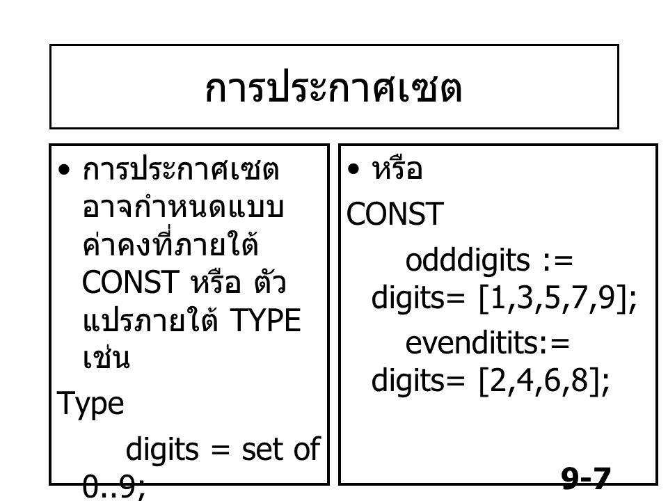 9-7 การประกาศเซต การประกาศเซต อาจกำหนดแบบ ค่าคงที่ภายใต้ CONST หรือ ตัว แปรภายใต้ TYPE เช่น Type digits = set of 0..9; var num : digit ; หรือ CONST odddigits := digits= [1,3,5,7,9]; evenditits:= digits= [2,4,6,8];