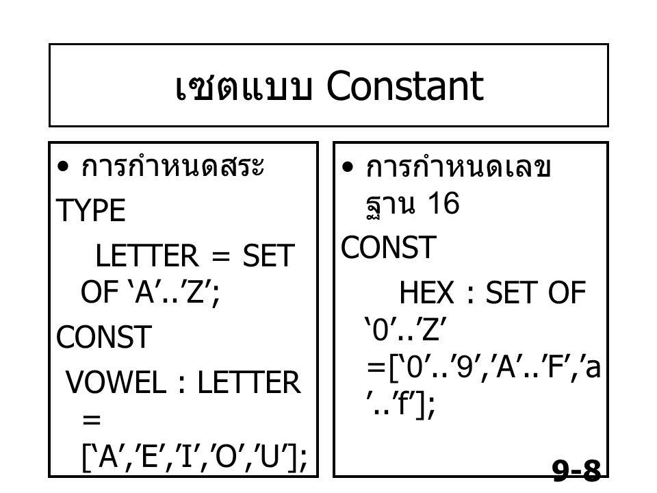 9-8 เซตแบบ Constant การกำหนดสระ TYPE LETTER = SET OF 'A'..'Z'; CONST VOWEL : LETTER = ['A','E','I','O','U']; การกำหนดเลข ฐาน 16 CONST HEX : SET OF '0'..'Z' =['0'..'9','A'..'F','a '..'f'];
