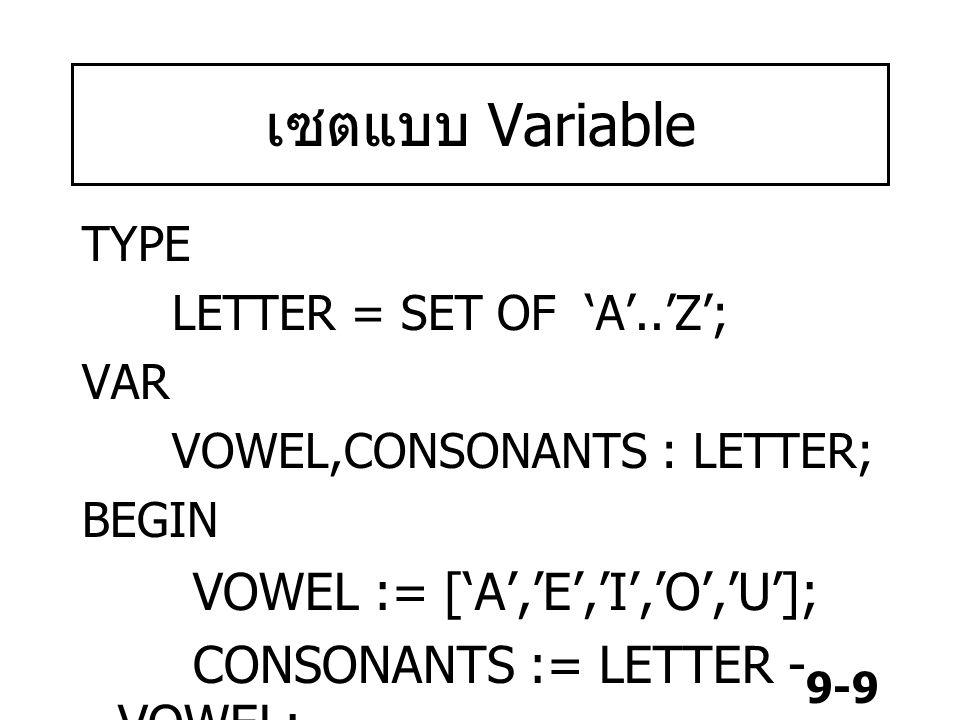 9-20 เป็นสมาชิกของเซต (Set member) เป็นสมาชิกของเซต (Set member) ใช้เครื่องหมาย IN ค่าทางซ้ายของ IN เป็นสมาชิกของ เซตขาวมือ ผลลัพธ์เป็นจริง A IN ['A'..'Z'] ผลลัพธ์เป็น true Z IN ['A'..'N'] ผลลัพธ์เป็น false 5 IN [15..30] ผลลัพธ์ เป็น false 10 IN [1..17] ผลลัพธ์เป็น true