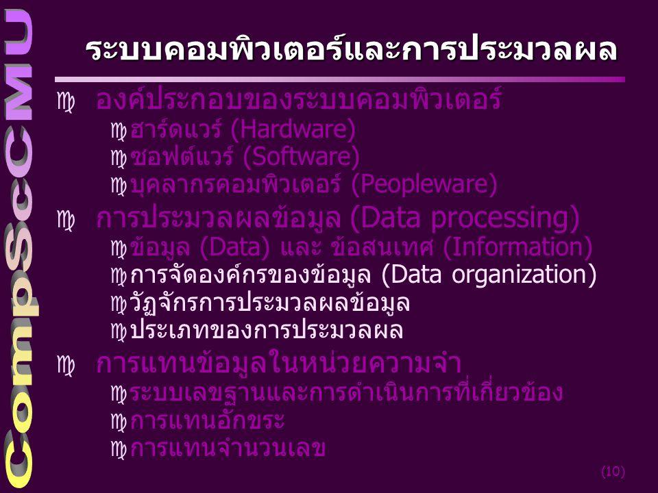 (10) ระบบคอมพิวเตอร์และการประมวลผล c องค์ประกอบของระบบคอมพิวเตอร์ c ฮาร์ดแวร์ (Hardware) c ซอฟต์แวร์ (Software) c บุคลากรคอมพิวเตอร์ (Peopleware) c การประมวลผลข้อมูล (Data processing) c ข้อมูล (Data) และ ข้อสนเทศ (Information) c การจัดองค์กรของข้อมูล (Data organization) c วัฏจักรการประมวลผลข้อมูล c ประเภทของการประมวลผล c การแทนข้อมูลในหน่วยความจำ c ระบบเลขฐานและการดำเนินการที่เกี่ยวข้อง c การแทนอักขระ c การแทนจำนวนเลข