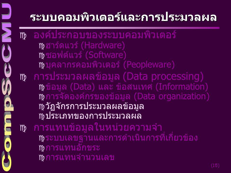 (15) ระบบคอมพิวเตอร์และการประมวลผล c องค์ประกอบของระบบคอมพิวเตอร์ c ฮาร์ดแวร์ (Hardware) c ซอฟต์แวร์ (Software) c บุคลากรคอมพิวเตอร์ (Peopleware) c การประมวลผลข้อมูล (Data processing) c ข้อมูล (Data) และ ข้อสนเทศ (Information) c การจัดองค์กรของข้อมูล (Data organization) c วัฏจักรการประมวลผลข้อมูล c ประเภทของการประมวลผล c การแทนข้อมูลในหน่วยความจำ c ระบบเลขฐานและการดำเนินการที่เกี่ยวข้อง c การแทนอักขระ c การแทนจำนวนเลข