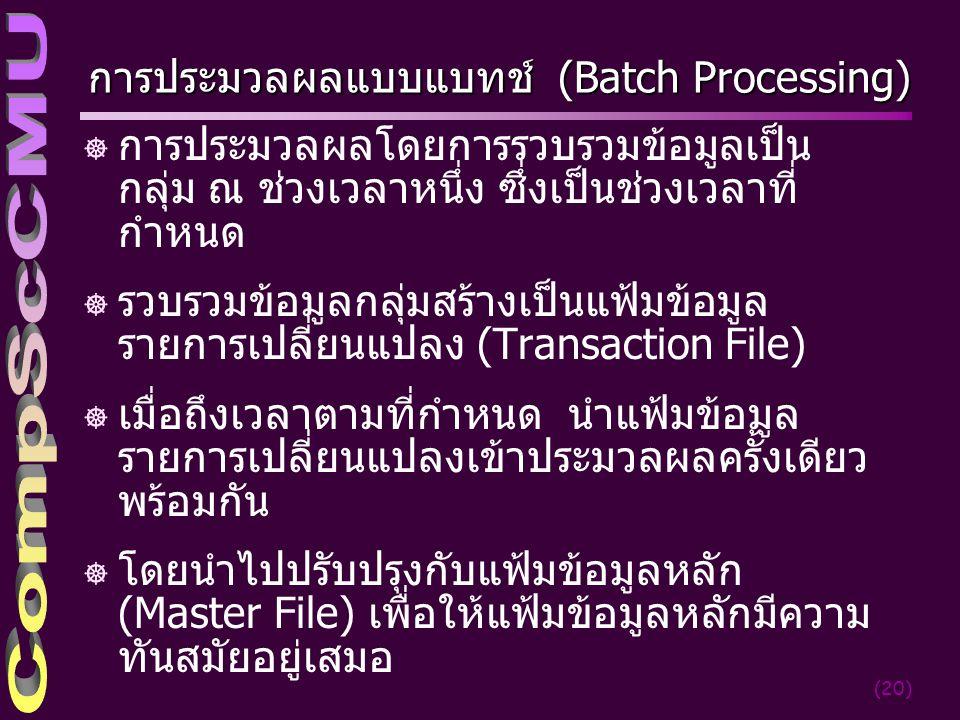 (20) การประมวลผลแบบแบทช์ (Batch Processing) ] การประมวลผลโดยการรวบรวมข้อมูลเป็น กลุ่ม ณ ช่วงเวลาหนึ่ง ซึ่งเป็นช่วงเวลาที่ กำหนด ] รวบรวมข้อมูลกลุ่มสร้างเป็นแฟ้มข้อมูล รายการเปลี่ยนแปลง (Transaction File) ] เมื่อถึงเวลาตามที่กำหนด นำแฟ้มข้อมูล รายการเปลี่ยนแปลงเข้าประมวลผลครั้งเดียว พร้อมกัน ] โดยนำไปปรับปรุงกับแฟ้มข้อมูลหลัก (Master File) เพื่อให้แฟ้มข้อมูลหลักมีความ ทันสมัยอยู่เสมอ