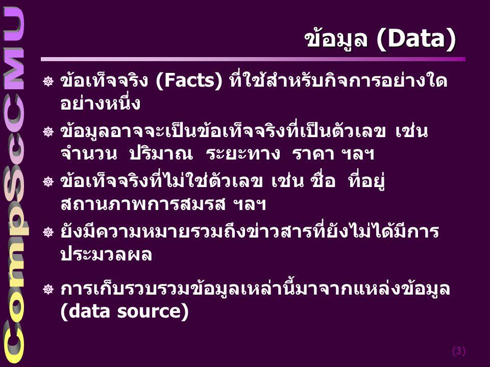 (3) ข้อมูล (Data) ] ข้อเท็จจริง (Facts) ที่ใช้สำหรับกิจการอย่างใด อย่างหนึ่ง ] ข้อมูลอาจจะเป็นข้อเท็จจริงที่เป็นตัวเลข เช่น จำนวน ปริมาณ ระยะทาง ราคา ฯลฯ ] ข้อเท็จจริงที่ไม่ใช่ตัวเลข เช่น ชื่อ ที่อยู่ สถานภาพการสมรส ฯลฯ ] ยังมีความหมายรวมถึงข่าวสารที่ยังไม่ได้มีการ ประมวลผล ] การเก็บรวบรวมข้อมูลเหล่านี้มาจากแหล่งข้อมูล (data source)