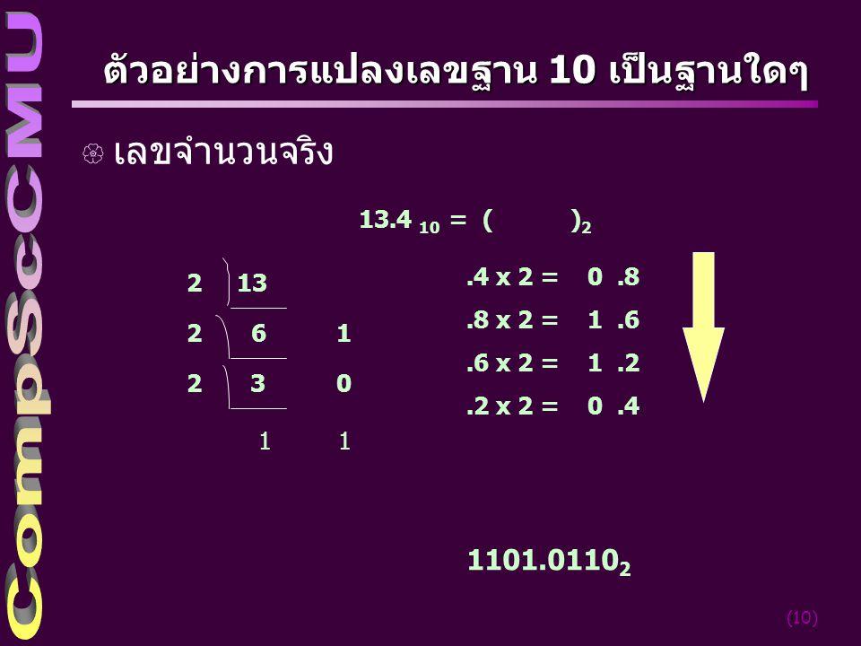 (10) ตัวอย่างการแปลงเลขฐาน 10 เป็นฐานใดๆ { เลขจำนวนจริง 132 2 6 1 2 3 0 1 13.4 10 = ( ) 2.4 x 2 = 0.8.8 x 2 = 1.6.6 x 2 = 1.2.2 x 2 = 0.4 1101.0110 2