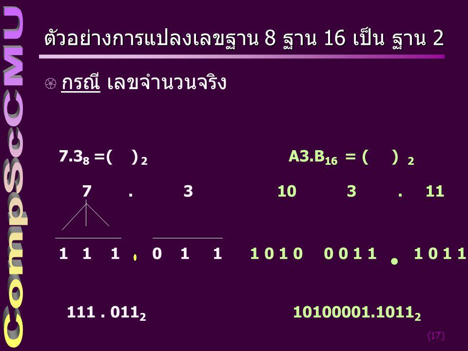 (17) ตัวอย่างการแปลงเลขฐาน 8 ฐาน 16 เป็น ฐาน 2 { กรณี เลขจำนวนจริง 7.3 8 =( ) 2 7. 3 1 1 1 0 1 1 A3.B 16 = ( ) 2 10 3. 11 1 0 0 0 1 1 111. 011 2 10100