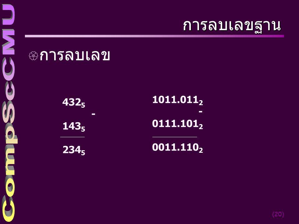 (20) การลบเลขฐาน { การลบเลข 432 5 - 143 5 234 5 1011.011 2 - 0111.101 2 0011.110 2