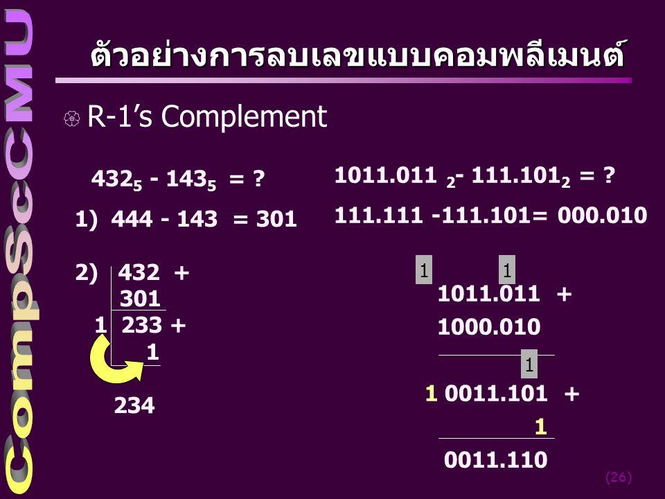(26) ตัวอย่างการลบเลขแบบคอมพลีเมนต์ { R-1's Complement 432 5 - 143 5 = ? 1) 444 - 143 = 301 2) 432 + 301 1 233 + 1 234 1011.011 2 - 111.101 2 = ? 111.