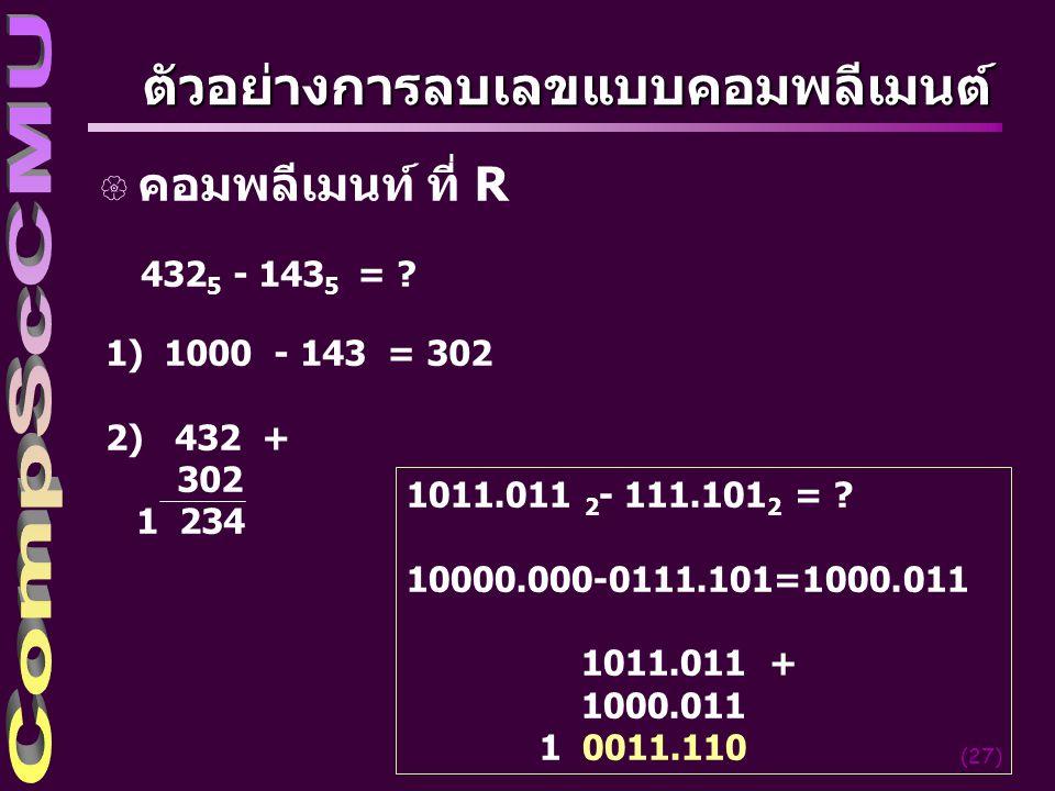 (27) ตัวอย่างการลบเลขแบบคอมพลีเมนต์ { คอมพลีเมนท์ ที่ R 432 5 - 143 5 = ? 1) 1000 - 143 = 302 2) 432 + 302 1 234 1011.011 2 - 111.101 2 = ? 10000.000-