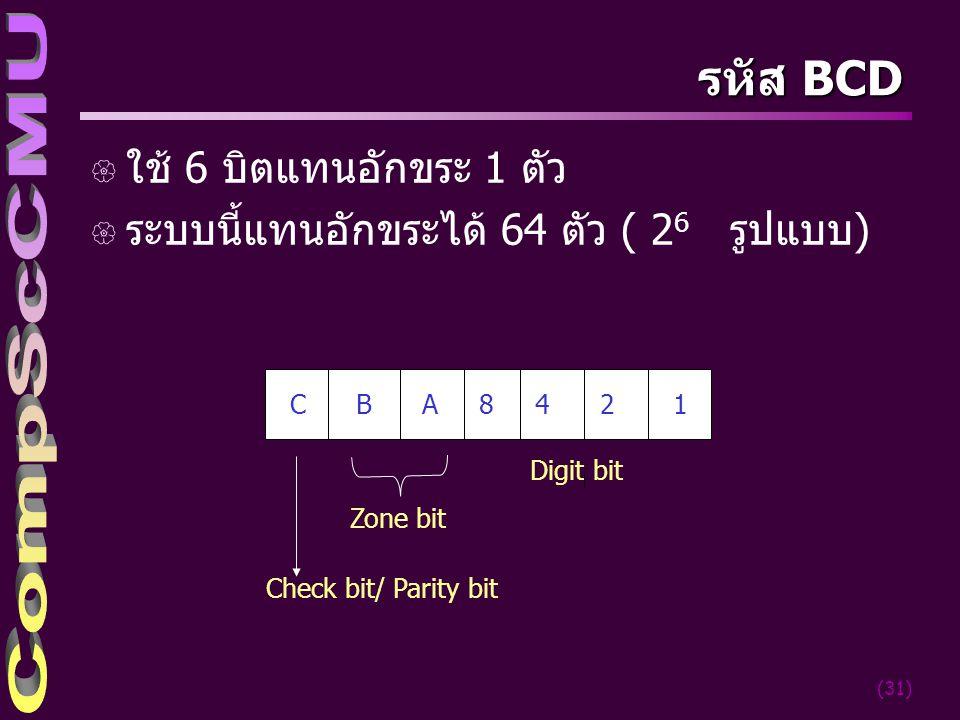 (31) รหัส BCD { ใช้ 6 บิตแทนอักขระ 1 ตัว { ระบบนี้แทนอักขระได้ 64 ตัว ( 2 6 รูปแบบ) C B A 8 4 2 1 Digit bit Zone bit Check bit/ Parity bit