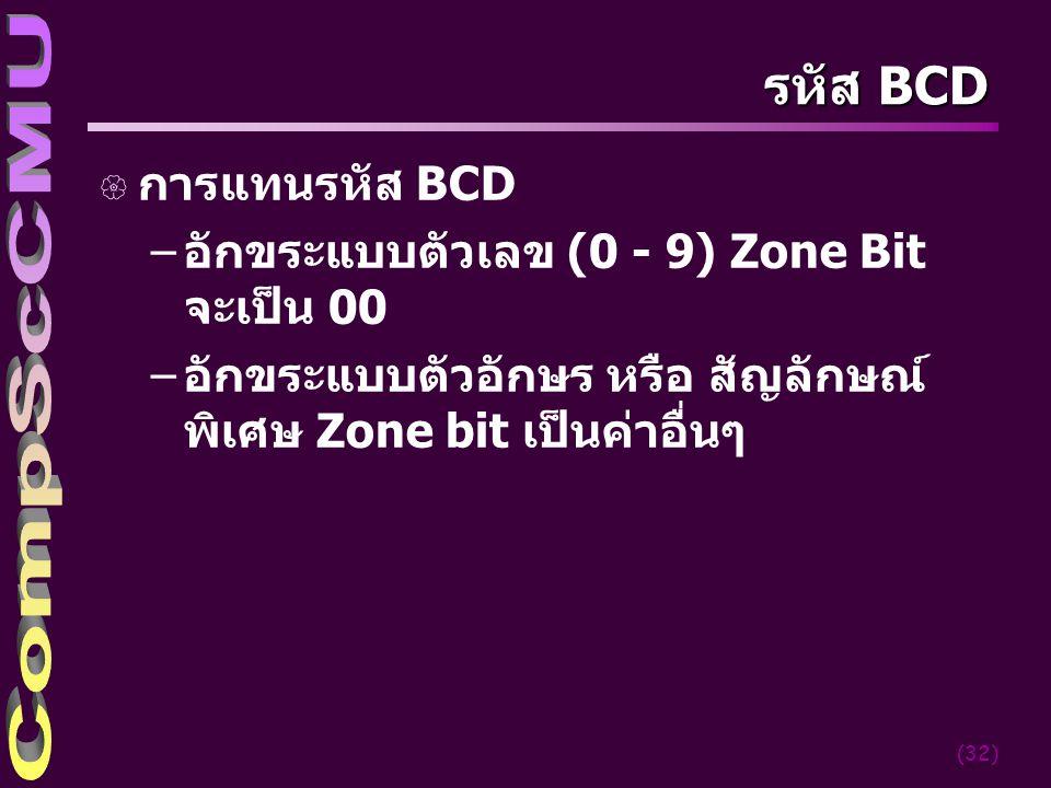 (32) รหัส BCD { การแทนรหัส BCD –อักขระแบบตัวเลข (0 - 9) Zone Bit จะเป็น 00 –อักขระแบบตัวอักษร หรือ สัญลักษณ์ พิเศษ Zone bit เป็นค่าอื่นๆ