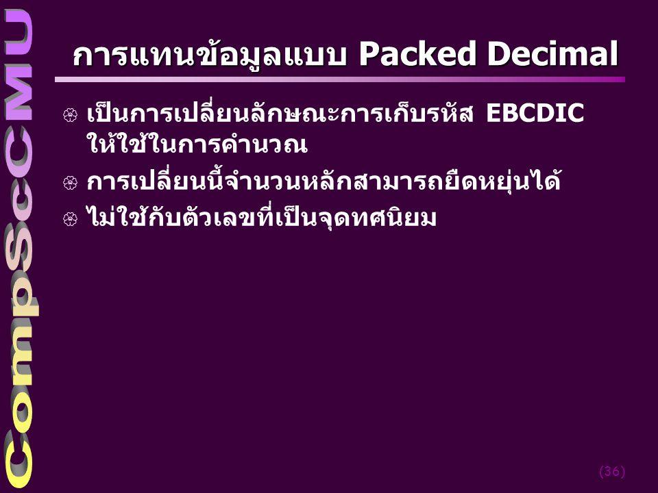 (36) การแทนข้อมูลแบบ Packed Decimal { เป็นการเปลี่ยนลักษณะการเก็บรหัส EBCDIC ให้ใช้ในการคำนวณ { การเปลี่ยนนี้จำนวนหลักสามารถยืดหยุ่นได้ { ไม่ใช้กับตัว