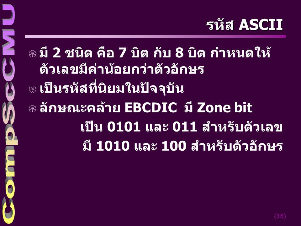 (38) รหัส ASCII { มี 2 ชนิด คือ 7 บิต กับ 8 บิต กำหนดให้ ตัวเลขมีค่าน้อยกว่าตัวอักษร { เป็นรหัสที่นิยมในปัจจุบัน { ลักษณะคล้าย EBCDIC มี Zone bit เป็น