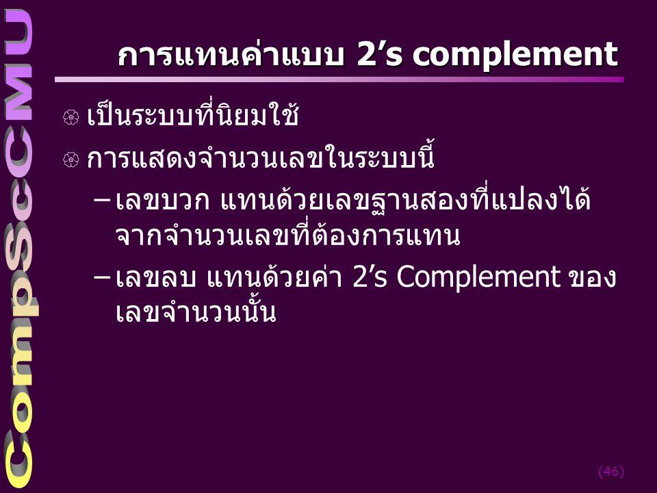 (46) การแทนค่าแบบ 2's complement { เป็นระบบที่นิยมใช้ { การแสดงจำนวนเลขในระบบนี้ –เลขบวก แทนด้วยเลขฐานสองที่แปลงได้ จากจำนวนเลขที่ต้องการแทน –เลขลบ แท