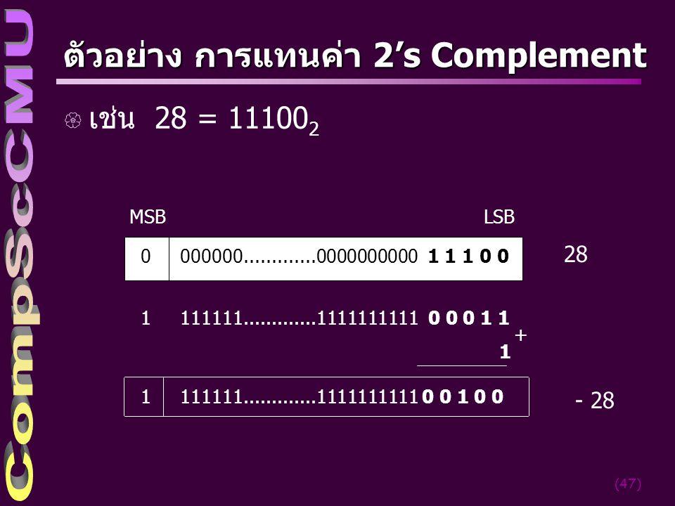 (47) ตัวอย่าง การแทนค่า 2's Complement { เช่น 28 = 11100 2 MSBLSB 0000000.............0000000000 1 1 1 0 0 28 1 111111.............1111111111 0 0 0 1