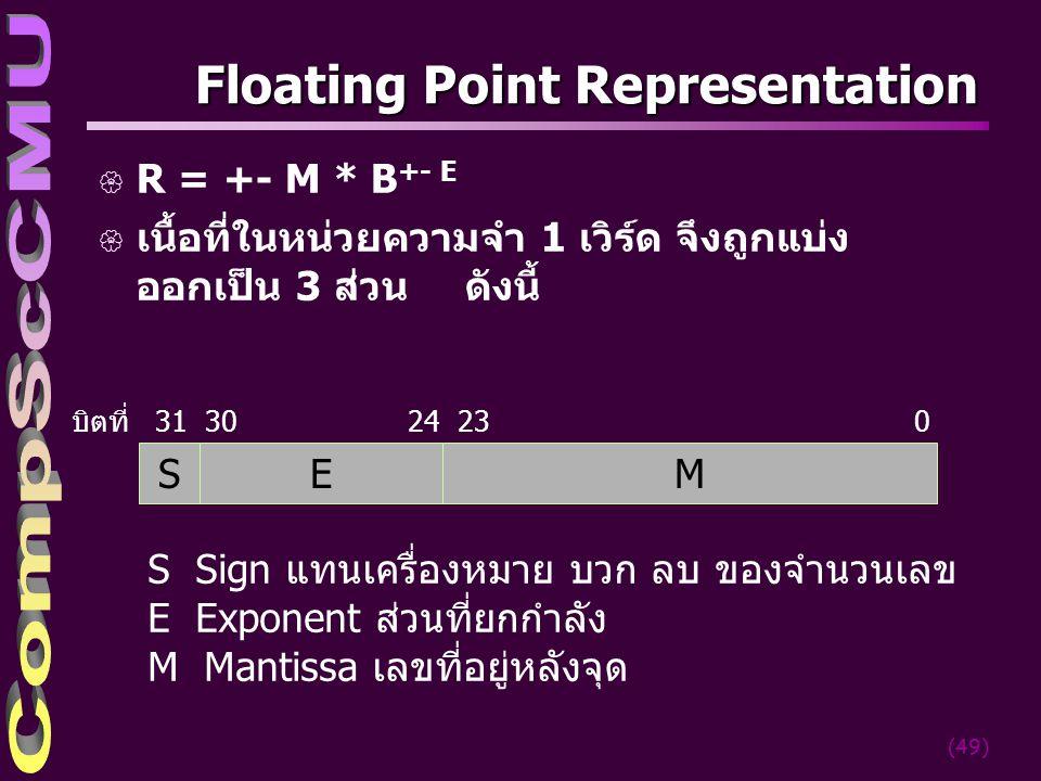 (49) Floating Point Representation { R = +- M * B +- E { เนื้อที่ในหน่วยความจำ 1 เวิร์ด จึงถูกแบ่ง ออกเป็น 3 ส่วน ดังนี้ บิตที่ 31 30 24 23 0 S Sign แ