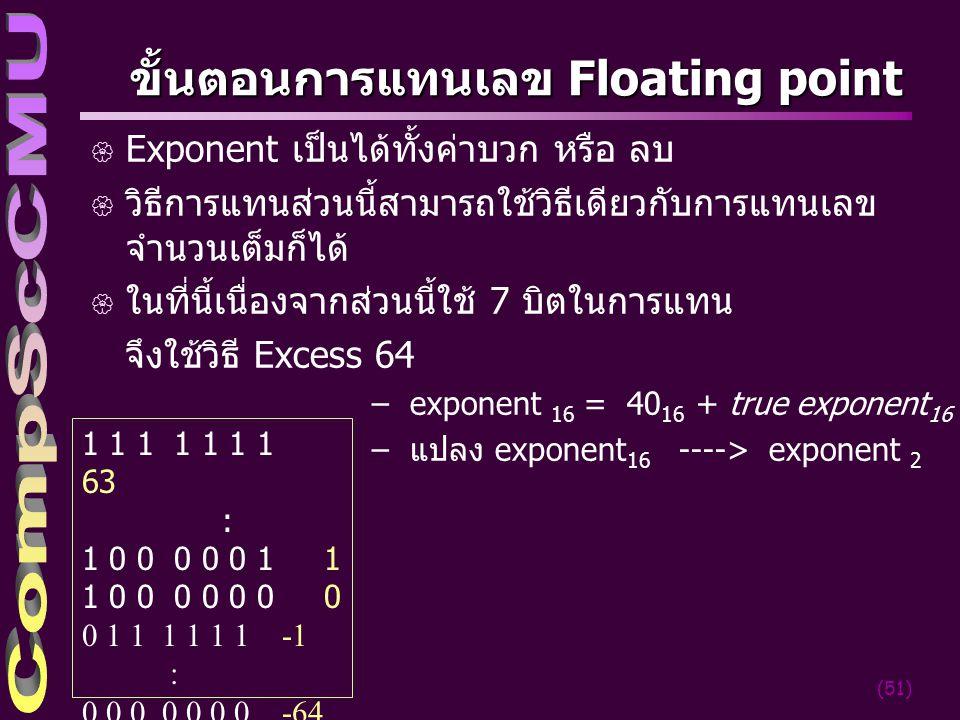 (51) ขั้นตอนการแทนเลข Floating point { Exponent เป็นได้ทั้งค่าบวก หรือ ลบ { วิธีการแทนส่วนนี้สามารถใช้้วิธีเดียวกับการแทนเลข จำนวนเต็มก็ได้ { ในที่นี้