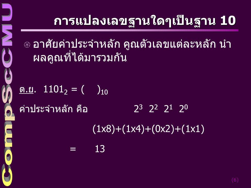 (6) การแปลงเลขฐานใดๆเป็นฐาน 10 { อาศัยค่าประจำหลัก คูณตัวเลขแต่ละหลัก นำ ผลคูณที่ได้มารวมกัน ต.ย. 1101 2 = ( ) 10 ค่าประจำหลัก คือ 2 3 2 2 2 1 2 0 (1x