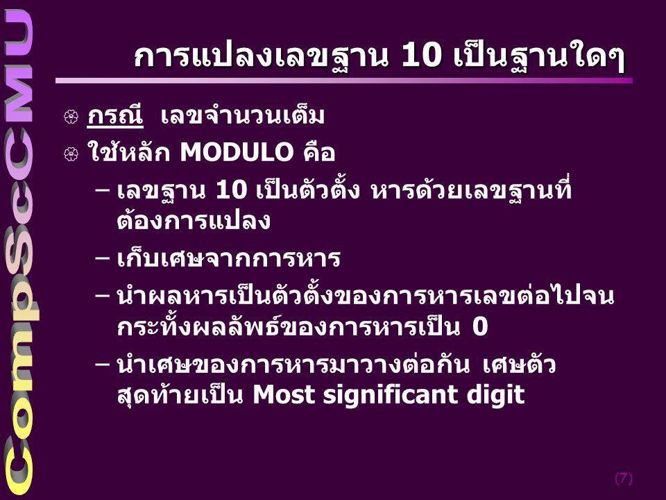 (7) การแปลงเลขฐาน 10 เป็นฐานใดๆ { กรณี เลขจำนวนเต็ม { ใช้หลัก MODULO คือ –เลขฐาน 10 เป็นตัวตั้ง หารด้วยเลขฐานที่ ต้องการแปลง –เก็บเศษจากการหาร –นำผลหา