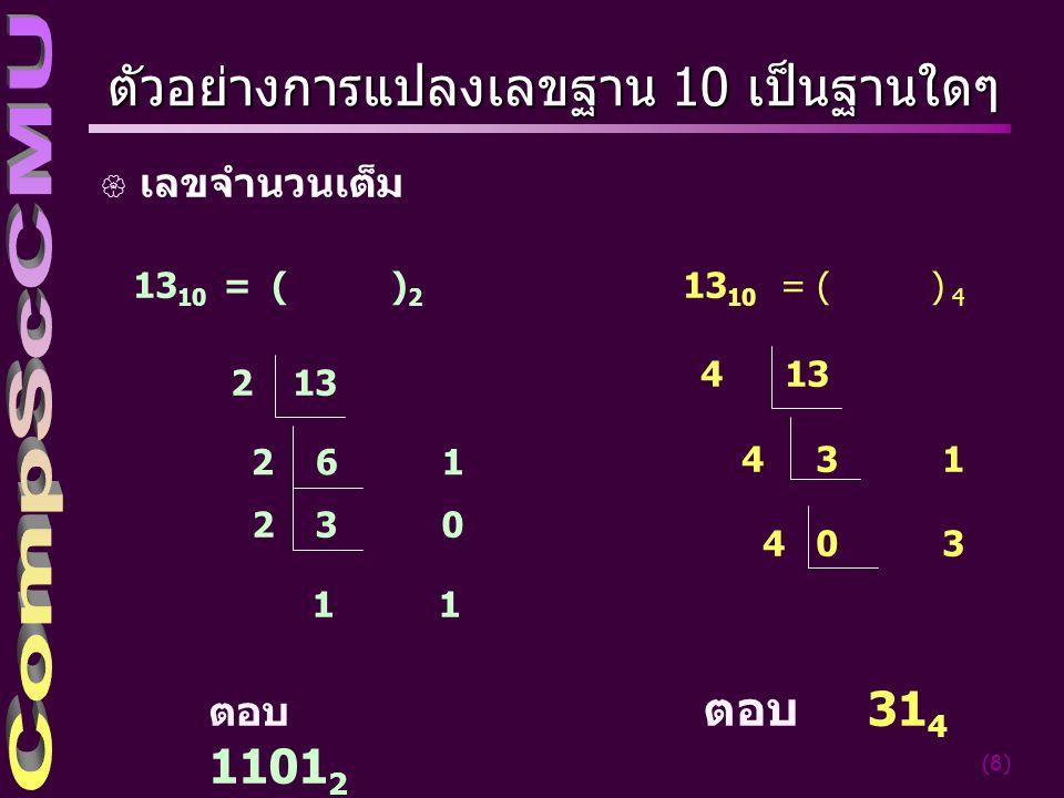 (8) ตัวอย่างการแปลงเลขฐาน 10 เป็นฐานใดๆ { เลขจำนวนเต็ม 1 13 10 = ( ) 2 ตอบ 1101 2 132 2 6 1 2 3 0 13 10 = ( ) 4 4 13 4 3 1 4 0 3 ตอบ 31 4