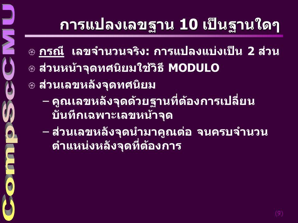 (9) การแปลงเลขฐาน 10 เป็นฐานใดๆ { กรณี เลขจำนวนจริง: การแปลงแบ่งเป็น 2 ส่วน { ส่วนหน้าจุดทศนิยมใช้วิธี MODULO { ส่วนเลขหลังจุดทศนิยม –คูณเลขหลังจุดด้ว