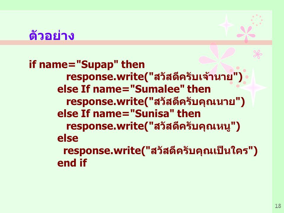 18 ตัวอย่าง if name= Supap then response.write( สวัสดีครับเจ้านาย ) else If name= Sumalee then response.write( สวัสดีครับคุณนาย ) else If name= Sunisa then response.write( สวัสดีครับคุณหนู ) else response.write( สวัสดีครับคุณเป็นใคร ) end if