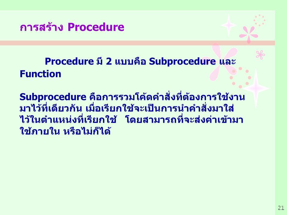 21 การสร้าง Procedure Procedure มี 2 แบบคือ Subprocedure และ Function Subprocedure คือการรวมโค้ดคำสั่งที่ต้องการใช้งาน มาไว้ที่เดียวกัน เมื่อเรียกใช้จะเป็นการนำคำสั่งมาใส่ ไว้ในตำแหน่งที่เรียกใช้ โดยสามารถที่จะส่งค่าเข้ามา ใช้ภายใน หรือไม่ก็ได้