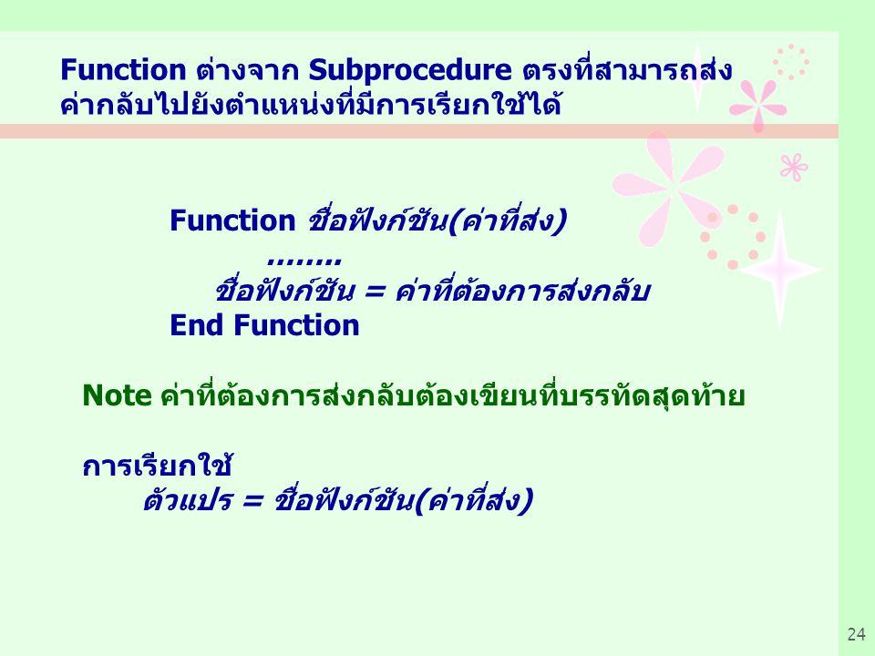 24 Function ต่างจาก Subprocedure ตรงที่สามารถส่ง ค่ากลับไปยังตำแหน่งที่มีการเรียกใช้ได้ Function ชื่อฟังก์ชัน(ค่าที่ส่ง) ……..