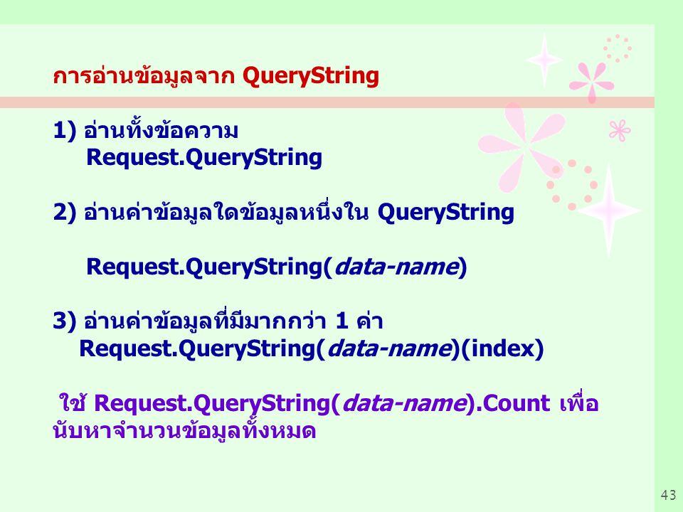 43 การอ่านข้อมูลจาก QueryString 1) อ่านทั้งข้อความ Request.QueryString 2) อ่านค่าข้อมูลใดข้อมูลหนึ่งใน QueryString Request.QueryString(data-name) 3) อ่านค่าข้อมูลที่มีมากกว่า 1 ค่า Request.QueryString(data-name)(index) ใช้ Request.QueryString(data-name).Count เพื่อ นับหาจำนวนข้อมูลทั้งหมด