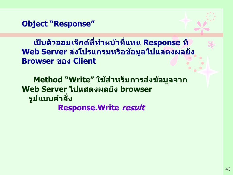 45 Object Response เป็นตัวออบเจ็กต์ที่ทำหน้าที่แทน Response ที่ Web Server ส่งโปรแกรมหรือข้อมูลไปแสดงผลยัง Browser ของ Client Method Write ใช้สำหรับการส่งข้อมูลจาก Web Server ไปแสดงผลยัง browser รูปแบบคำสั่ง Response.Write result