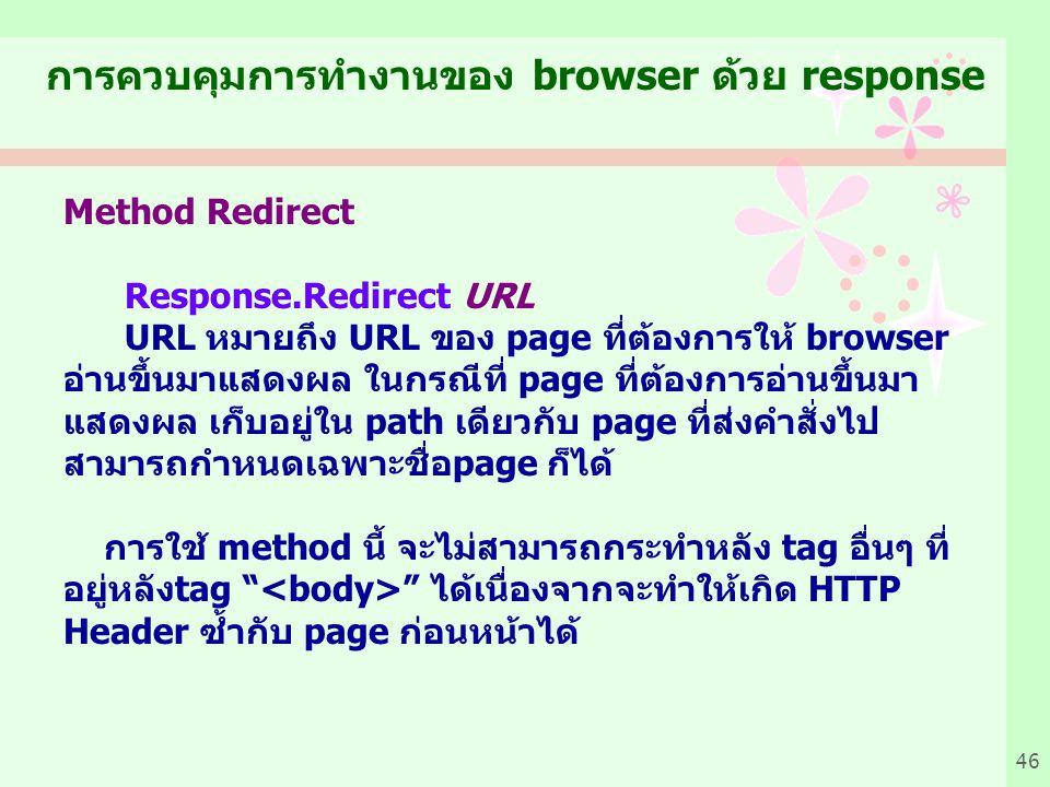 46 Method Redirect Response.Redirect URL URL หมายถึง URL ของ page ที่ต้องการให้ browser อ่านขึ้นมาแสดงผล ในกรณีที่ page ที่ต้องการอ่านขึ้นมา แสดงผล เก็บอยู่ใน path เดียวกับ page ที่ส่งคำสั่งไป สามารถกำหนดเฉพาะชื่อpage ก็ได้ การใช้ method นี้ จะไม่สามารถกระทำหลัง tag อื่นๆ ที่ อยู่หลังtag ได้เนื่องจากจะทำให้เกิด HTTP Header ซ้ำกับ page ก่อนหน้าได้ การควบคุมการทำงานของ browser ด้วย response