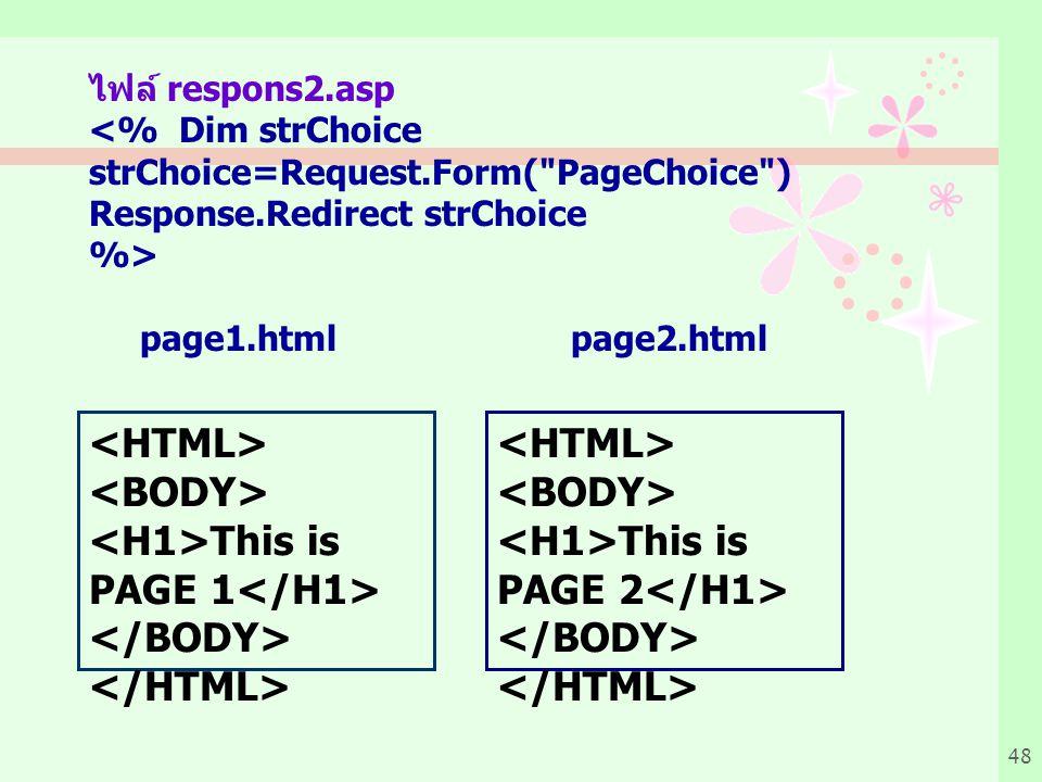 48 ไฟล์ respons2.asp <% Dim strChoice strChoice=Request.Form( PageChoice ) Response.Redirect strChoice %> page1.html page2.html This is PAGE 1 This is PAGE 2