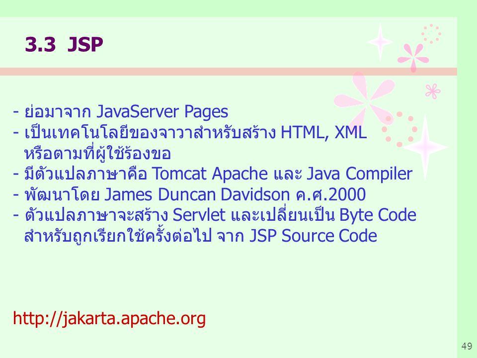 49 3.3 JSP - ย่อมาจาก JavaServer Pages - เป็นเทคโนโลยีของจาวาสำหรับสร้าง HTML, XML หรือตามที่ผู้ใช้ร้องขอ - มีตัวแปลภาษาคือ Tomcat Apache และ Java Compiler - พัฒนาโดย James Duncan Davidson ค.ศ.2000 - ตัวแปลภาษาจะสร้าง Servlet และเปลี่ยนเป็น Byte Code สำหรับถูกเรียกใช้ครั้งต่อไป จาก JSP Source Code http://jakarta.apache.org