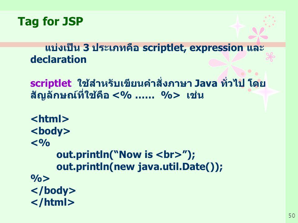 50 Tag for JSP แบ่งเป็น 3 ประเภทคือ scriptlet, expression และ declaration scriptlet ใช้สำหรับเขียนคำสั่งภาษา Java ทั่วไป โดย สัญลักษณ์ที่ใช้คือ เช่น <% out.println( Now is ); out.println(new java.util.Date()); %>
