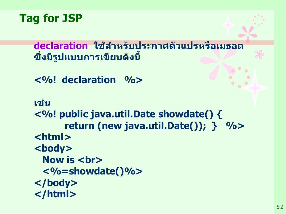 52 Tag for JSP declaration ใช้สำหรับประกาศตัวแปรหรือเมธอด ซึ่งมีรูปแบบการเขียนดังนี้ เช่น <%.