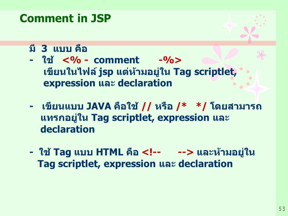 53 Comment in JSP มี 3 แบบ คือ - ใช้ เขียนในไฟล์ jsp แต่ห้ามอยู่ใน Tag scriptlet, expression และ declaration - เขียนแบบ JAVA คือใช้ // หรือ /* */ โดยสามารถ แทรกอยู่ใน Tag scriptlet, expression และ declaration - ใช้ Tag แบบ HTML คือ และห้ามอยู่ใน Tag scriptlet, expression และ declaration