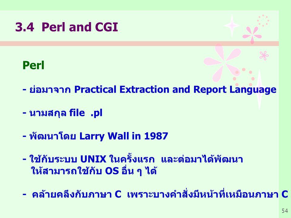 54 3.4 Perl and CGI Perl - ย่อมาจาก Practical Extraction and Report Language - นามสกุล file.pl - พัฒนาโดย Larry Wall in 1987 - ใช้กับระบบ UNIX ในครั้งแรก และต่อมาได้พัฒนา ให้สามารถใช้กับ OS อื่น ๆ ได้ - คล้ายคลึงกับภาษา C เพราะบางคำสั่งมีหน้าที่เหมือนภาษา C