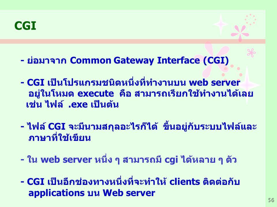 56 CGI - ย่อมาจาก Common Gateway Interface (CGI) - CGI เป็นโปรแกรมชนิดหนึ่งที่ทำงานบน web server อยู่ในโหมด execute คือ สามารถเรียกใช้ทำงานได้เลย เช่น ไฟล์.exe เป็นต้น - ไฟล์ CGI จะมีนามสกุลอะไรก็ได้ ขึ้นอยู่กับระบบไฟล์และ ภาษาที่ใช้เขียน - ใน web server หนึ่ง ๆ สามารถมี cgi ได้หลาย ๆ ตัว - CGI เป็นอีกช่องทางหนึ่งที่จะทำให้ clients ติดต่อกับ applications บน Web server